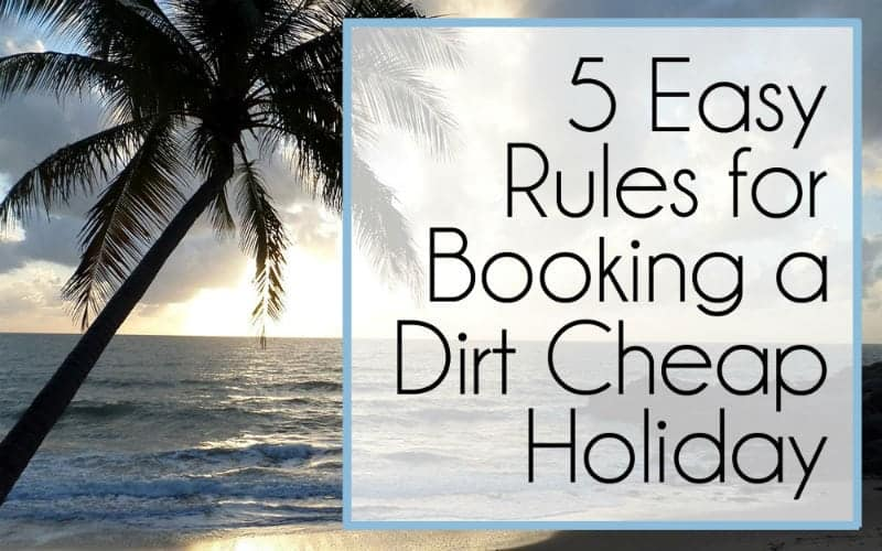 5 Rules for Booking a Dirt Cheap Holiday