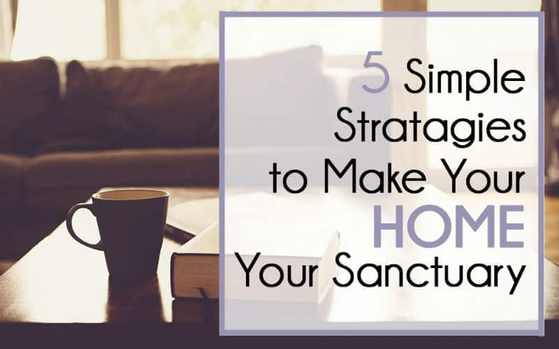 5 Simple Strategies to Make Your Home Your Sanctuary