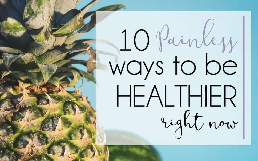 10 Painless Ways to Get Healthier RIGHT NOW