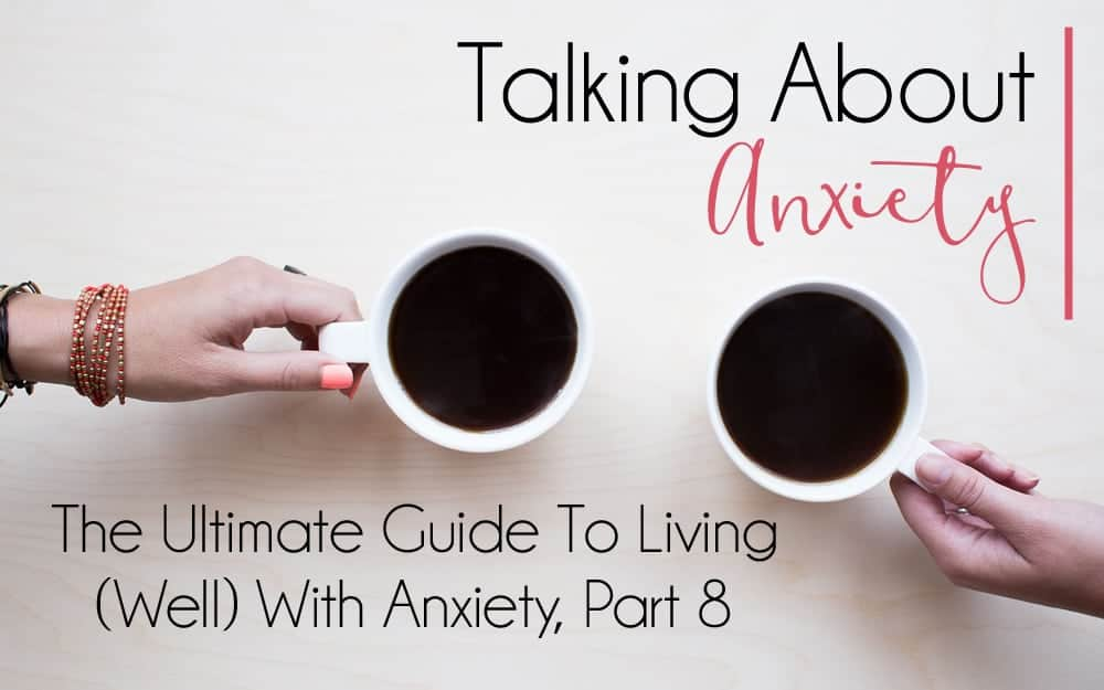 The Ultimate Guide to Living (Well) With Anxiety, Part 8 – Talking About Anxiety