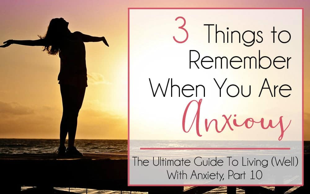 The Ultimate Guide to Living (Well) With Anxiety, Part 10 – 3 Things to Remember When You Are Anxious
