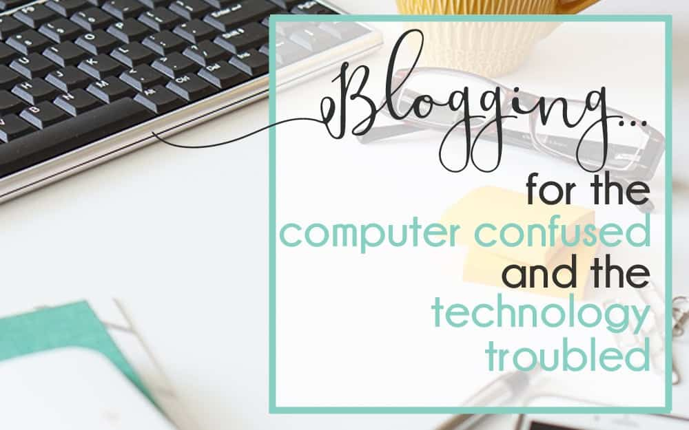 Introducing Blogging for the Computer Confused and Technology Troubled!