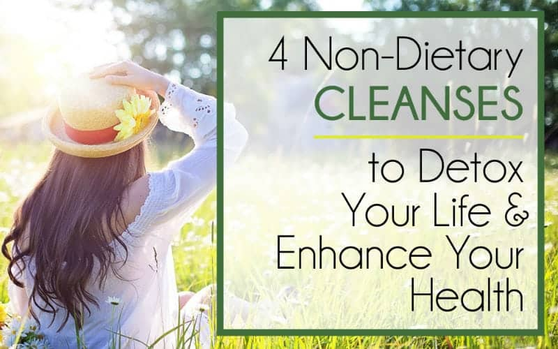 4 NON-Dietary Cleanses to Detox Your Life & Enhance Your Health