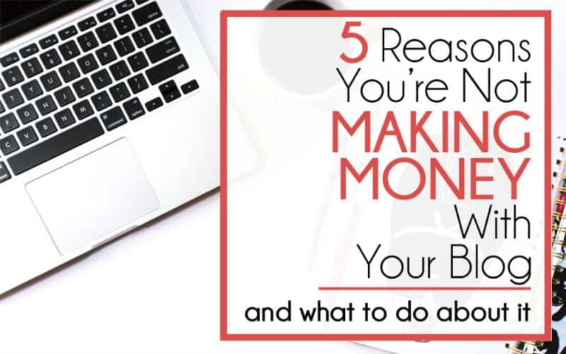 5 Reasons You're Not Making Money With Your Blog