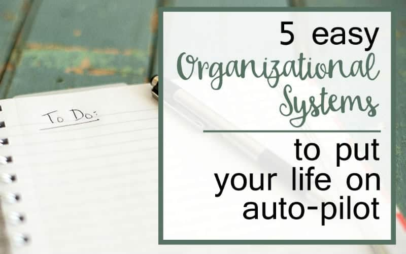 5 Easy Organizational Systems to Put Your Life on Auto-Pilot
