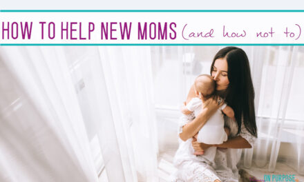 How to Help a New Mom (& how NOT to help)